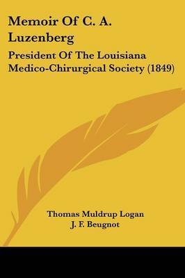 Memoir Of C. A. Luzenberg: President Of The Louisiana Medico-Chirurgical Society (1849) by Thomas Muldrup Logan