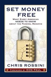 Set Money Free: What Every American Needs to Know About the Federal Reserve by Chris Rossini