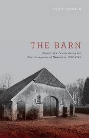 The Barn - Memoir of a Family During the Nazi Occupation of Holland in 1940-1945 by Jack Dixon