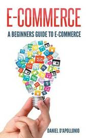 E-Commerce a Beginners Guide to E-Commerce by Daniel D'Apollonio