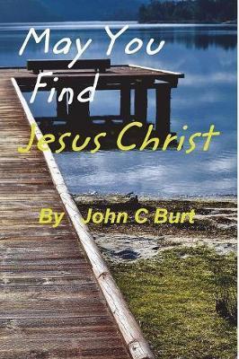 May You Find Jesus Christ... by John C Burt image