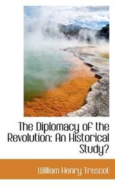 The Diplomacy of the Revolution: An Historical Study by William Henry Trescot image