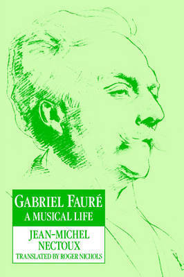 Gabriel Faure: A Musical Life by Jean-Michel Nectoux