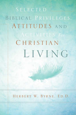 Selected Biblical Privileges, Attitudes and Activities for Christian Living by Herbert W Byrne