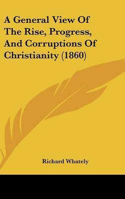 A General View of the Rise, Progress, and Corruptions of Christianity (1860) by Richard Whately