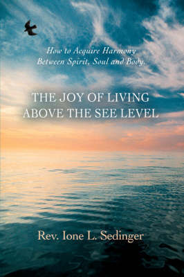 The Joy of Living Above the See Level: How to Acquire Harmony Between Spirit, Soul and Body. by Ione L Sedinger image