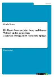 Die Darstellung Von John Kerry Und George W. Bush in Den Deutschen Nachrichtenmagazinen Focus Und Spiegel by G Tz Frittrang