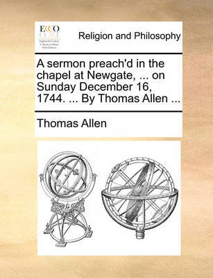 A Sermon Preach'd in the Chapel at Newgate, ... on Sunday December 16, 1744. ... by Thomas Allen ... by Thomas Allen