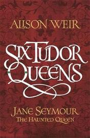 Six Tudor Queens: Jane Seymour, The Haunted Queen by Alison Weir