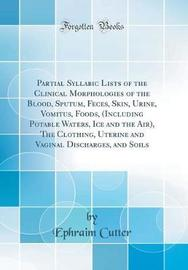 Partial Syllabic Lists of the Clinical Morphologies of the Blood, Sputum, Feces, Skin, Urine, Vomitus, Foods, (Including Potable Waters, Ice and the Air), the Clothing, Uterine and Vaginal Discharges, and Soils (Classic Reprint) by Ephraim Cutter