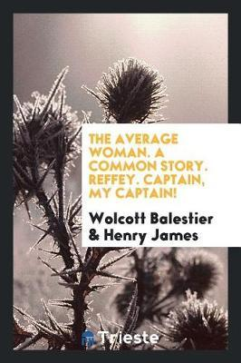 The Average Woman. a Common Story. Reffey. Captain, My Captain! by Wolcott Balestier