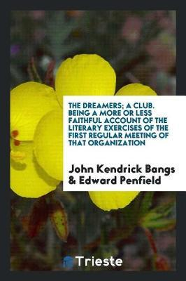 The Dreamers; A Club. Being a More or Less Faithful Account of the Literary Exercises of the First Regular Meeting of That Organization by John Kendrick Bangs