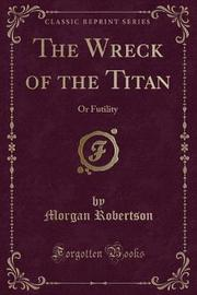 The Wreck of the Titan, or Futility (Classic Reprint) by Morgan Robertson