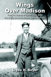Wings Over Madison: From the Journals of Clyde H. Beyer at the Dixie Flying Service in Madison, Indiana 1931-1933 by H. Beyer Clyde H. Beyer image