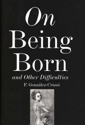On Being Born and Other Difficulties by F Gonzalez-Crussi