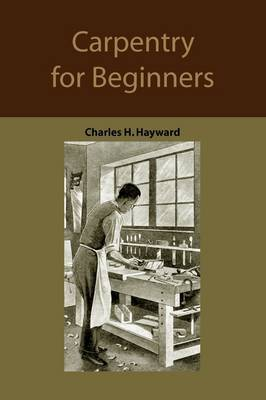 Carpentry for Beginners: How to Use Tools, Basic Joints, Workshop Practice, Designs for Things to Make by Charles Harold Hayward