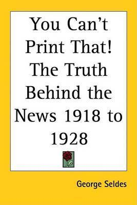 You Can't Print That! The Truth Behind the News 1918 to 1928 by George Seldes