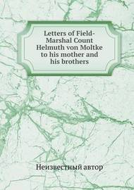 Letters of Field-Marshal Count Helmuth Von Moltke to His Mother and His Brothers by Henry William Fischer