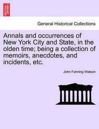 Annals and Occurrences of New York City and State, in the Olden Time; Being a Collection of Memoirs, Anecdotes, and Incidents, Etc. by John Fanning Watson
