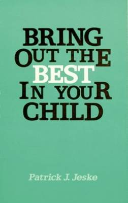 Bring Out the Best in Your Child by Patrick J Jeske image