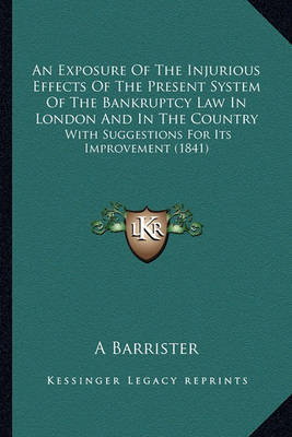 An Exposure of the Injurious Effects of the Present System of the Bankruptcy Law in London and in the Country: With Suggestions for Its Improvement (1841) by A Barrister