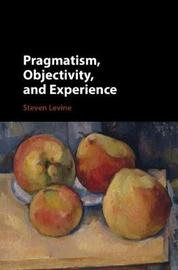 Pragmatism, Objectivity, and Experience by Steven Levine