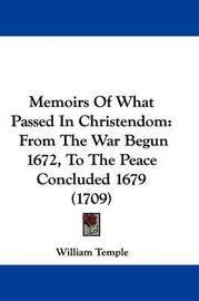 Memoirs Of What Passed In Christendom: From The War Begun 1672, To The Peace Concluded 1679 (1709) by William Temple