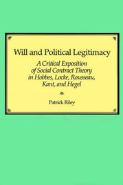 Will and Political Legitimacy: A Critical Exposition of Social Contract Theory in Hobbes, Locke, Rousseau, Kant, and Hegel by Patrick Riley image