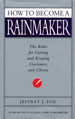 How to Become a Rainmaker: The Rules for Getting and Keeping Customers and Clients by Jeffrey J Fox image