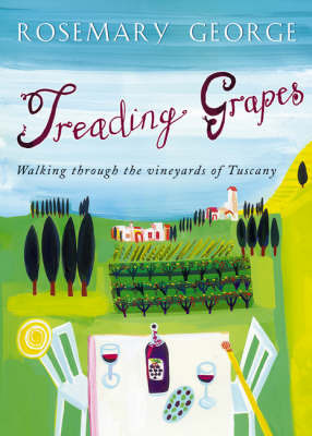 Treading Grapes: Walking Through the Vineyards of Tuscany by Rosemary George