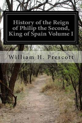 History of the Reign of Philip the Second, King of Spain Volume I by William H Prescott image