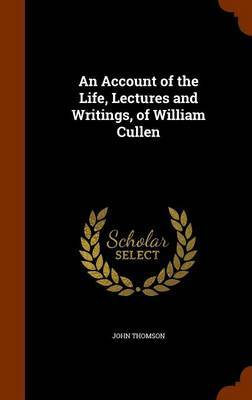 An Account of the Life, Lectures and Writings, of William Cullen by John Thomson
