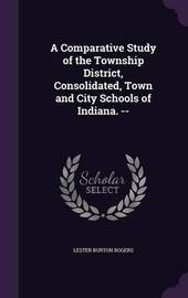 A Comparative Study of the Township District, Consolidated, Town and City Schools of Indiana. -- by Lester Burton Rogers
