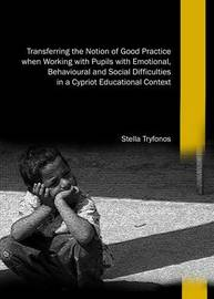 Transferring the Notion of Good Practice When Working with Pupils with Emotional, Behavioural and Social Difficulties in a Cypriot Educational Context by Stella Tryfonos