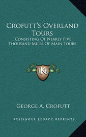 Crofutt's Overland Tours: Consisting of Nearly Five Thousand Miles of Main Tours by George A Crofutt