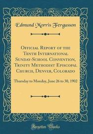 Official Report of the Tenth International Sunday-School Convention, Trinity Methodist Episcopal Church, Denver, Colorado by Edmund Morris Fergusson image