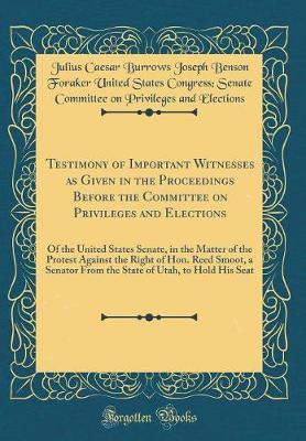 Testimony of Important Witnesses as Given in the Proceedings Before the Committee on Privileges and Elections by Julius Caesar Burrows Joseph Elections image