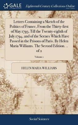 Letters Containing a Sketch of the Politics of France, from the Thirty-First of May 1793, Till the Twenty-Eighth of July 1794, and of the Scenes Which Have Passed in the Prisons of Paris. by Helen Maria Williams. the Second Edition. .. of 2; Volume 1 by Helen Maria Williams