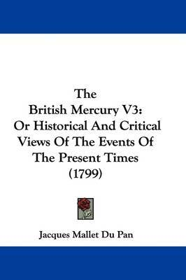 The British Mercury V3: Or Historical and Critical Views of the Events of the Present Times (1799) by (Jacques) Mallet Du Pan image