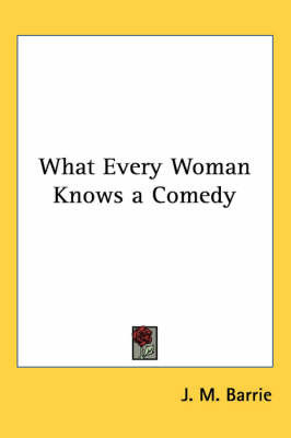 What Every Woman Knows a Comedy by J.M.Barrie