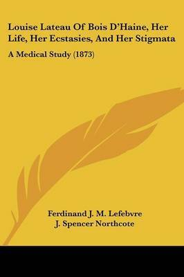 Louise Lateau Of Bois D'Haine, Her Life, Her Ecstasies, And Her Stigmata: A Medical Study (1873) by Ferdinand J M Lefebvre