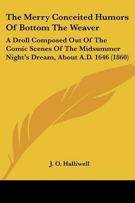 The Merry Conceited Humors Of Bottom The Weaver: A Droll Composed Out Of The Comic Scenes Of The Midsummer Night's Dream, About A.D. 1646 (1860) by J.O. Halliwell