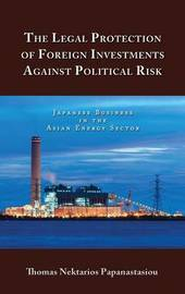 The Legal Protection of Foreign Investments Against Political Risk by Thomas Nektarios Papanastasiou