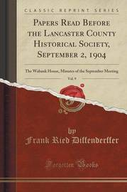 Papers Read Before the Lancaster County Historical Society, September 2, 1904, Vol. 9 by Frank Ried Diffenderffer