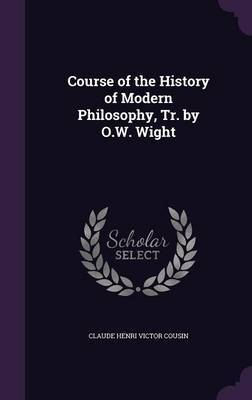 Course of the History of Modern Philosophy, Tr. by O.W. Wight by Claude Henri Victor Cousin