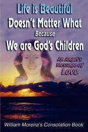 Life Is Beautiful Doesn't Matter What Because We Are God's Children by William Moreira