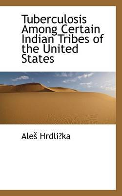 Tuberculosis Among Certain Indian Tribes of the United States by Ale Hrdlicka