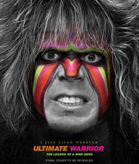 Ultimate Warrior: A Life Lived Forever by Jon Robinson
