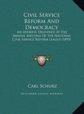 Civil Service Reform and Democracy Civil Service Reform and Democracy: An Address Delivered at the Annual Meeting of the National Can Address Delivered at the Annual Meeting of the National Civil-Service Reform League (1893) IVIL-Service Reform League (18 by Carl Schurz