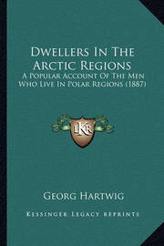 Dwellers in the Arctic Regions: A Popular Account of the Men Who Live in Polar Regions (1887) by Georg Hartwig